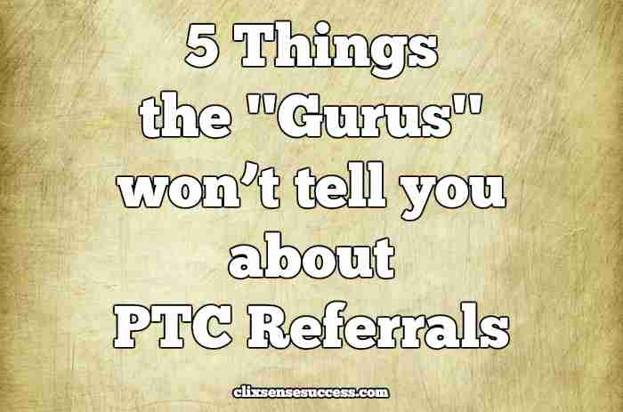 "5 Things the ""Gurus"" won't tell you about PTC Referrals"
